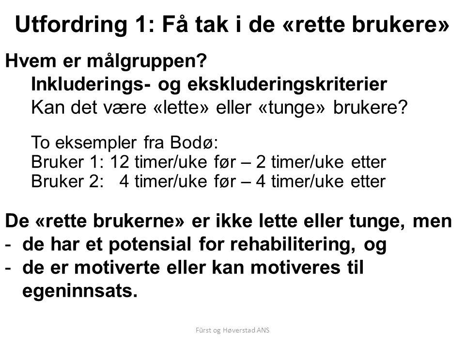 Fürst og Høverstad ANS Utfordring 1: Få tak i de «rette brukere» To eksempler fra Bodø: Bruker 1: 12 timer/uke før – 2 timer/uke etter Bruker 2: 4 timer/uke før – 4 timer/uke etter Hvem er målgruppen.