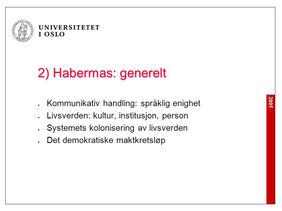 2005 2) Habermas: generelt Kommunikativ handling: språklig enighet Livsverden: kultur, institusjon, person Systemets kolonisering av livsverden Det de