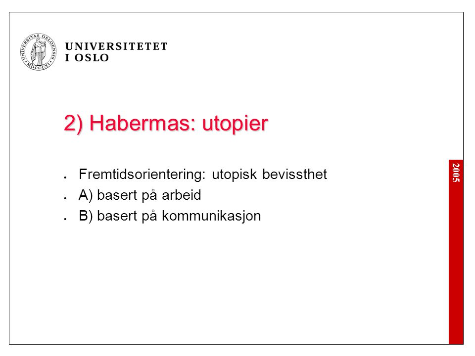 2005 2) Habermas: utopier Fremtidsorientering: utopisk bevissthet A) basert på arbeid B) basert på kommunikasjon
