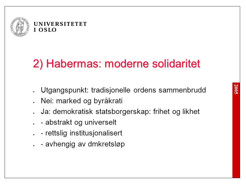 2005 2) Habermas: moderne solidaritet Utgangspunkt: tradisjonelle ordens sammenbrudd Nei: marked og byråkrati Ja: demokratisk statsborgerskap: frihet