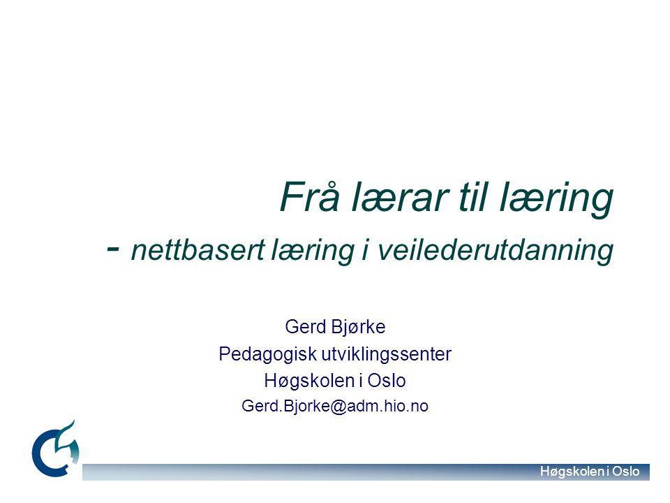 Høgskolen i Oslo Frå lærar til læring - nettbasert læring i veilederutdanning Gerd Bjørke Pedagogisk utviklingssenter Høgskolen i Oslo Gerd.Bjorke@adm.hio.no