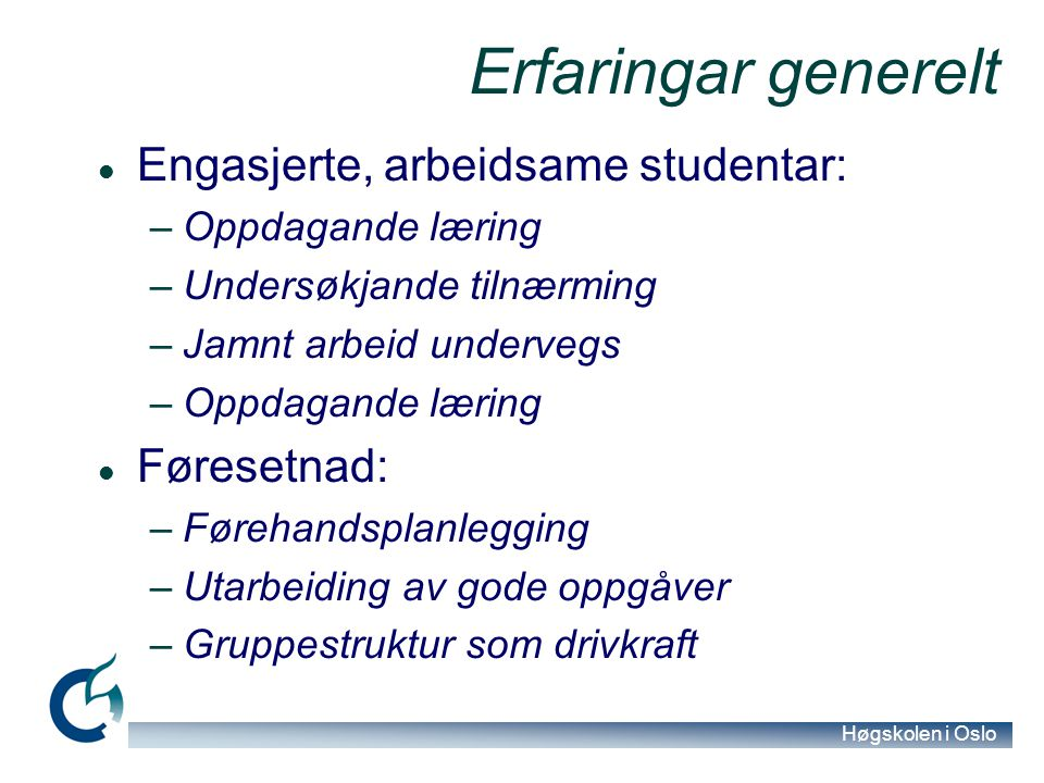 Høgskolen i Oslo Erfaringar generelt Engasjerte, arbeidsame studentar: –Oppdagande læring –Undersøkjande tilnærming –Jamnt arbeid undervegs –Oppdagand
