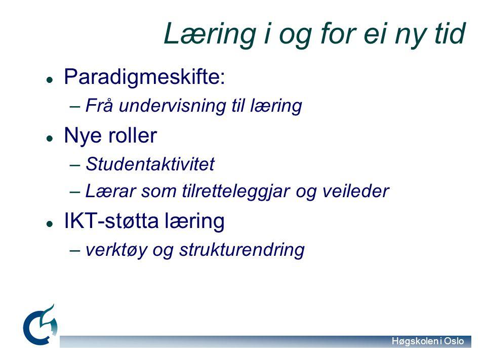 Høgskolen i Oslo Læring i og for ei ny tid Paradigmeskifte: –Frå undervisning til læring Nye roller –Studentaktivitet –Lærar som tilretteleggjar og ve