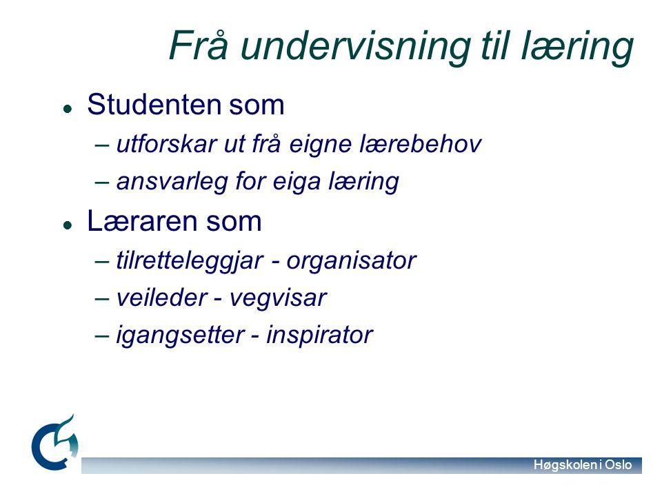 Høgskolen i Oslo Frå undervisning til læring Studenten som –utforskar ut frå eigne lærebehov –ansvarleg for eiga læring Læraren som –tilretteleggjar - organisator –veileder - vegvisar –igangsetter - inspirator