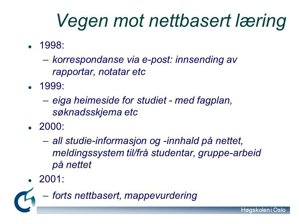 Høgskolen i Oslo Vegen mot nettbasert læring 1998: –korrespondanse via e-post: innsending av rapportar, notatar etc 1999: –eiga heimeside for studiet - med fagplan, søknadsskjema etc 2000: –all studie-informasjon og -innhald på nettet, meldingssystem til/frå studentar, gruppe-arbeid på nettet 2001: –forts nettbasert, mappevurdering