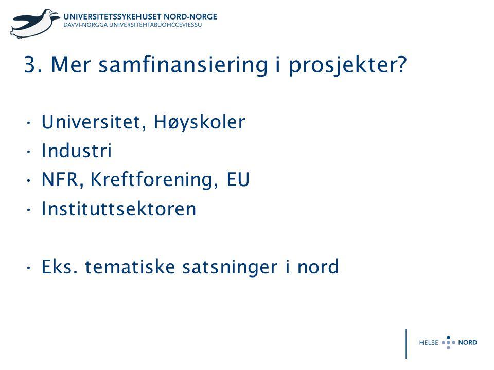 3. Mer samfinansiering i prosjekter? Universitet, Høyskoler Industri NFR, Kreftforening, EU Instituttsektoren Eks. tematiske satsninger i nord