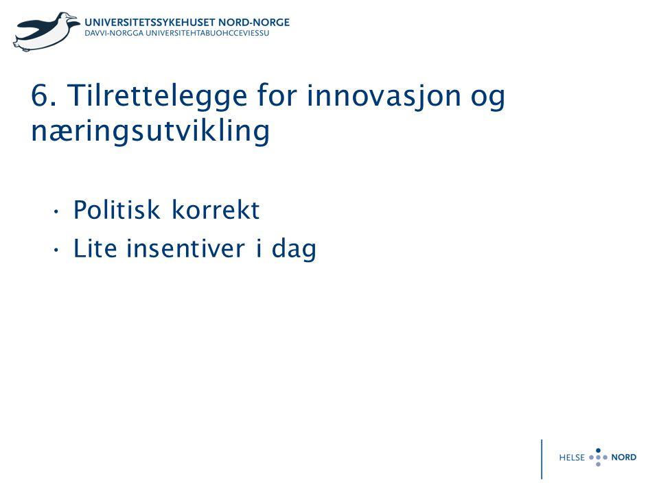 6. Tilrettelegge for innovasjon og næringsutvikling Politisk korrekt Lite insentiver i dag