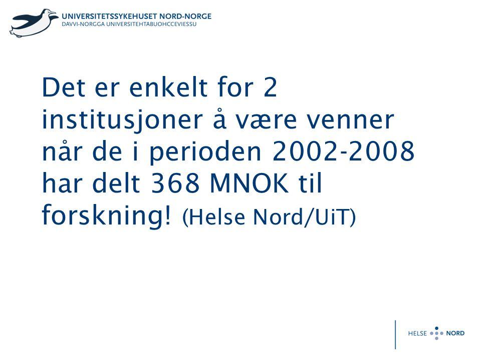 Det er enkelt for 2 institusjoner å være venner når de i perioden 2002-2008 har delt 368 MNOK til forskning! (Helse Nord/UiT)