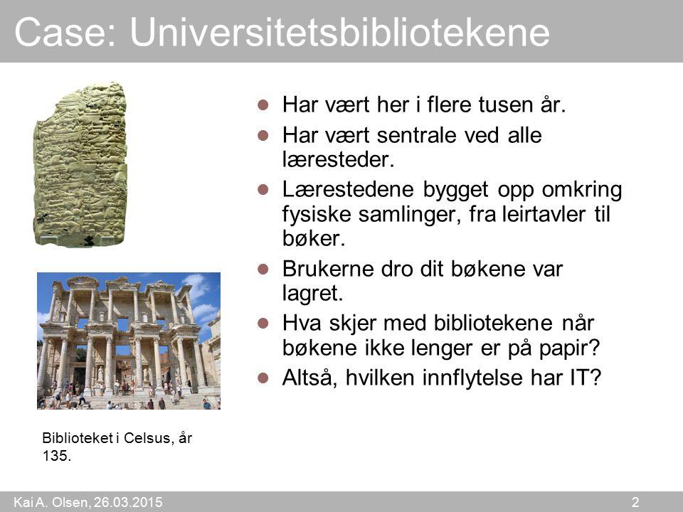Kai A.Olsen, 26.03.2015 2 Case: Universitetsbibliotekene Har vært her i flere tusen år.