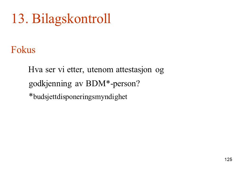 125 13. Bilagskontroll Fokus Hva ser vi etter, utenom attestasjon og godkjenning av BDM*-person? * budsjettdisponeringsmyndighet