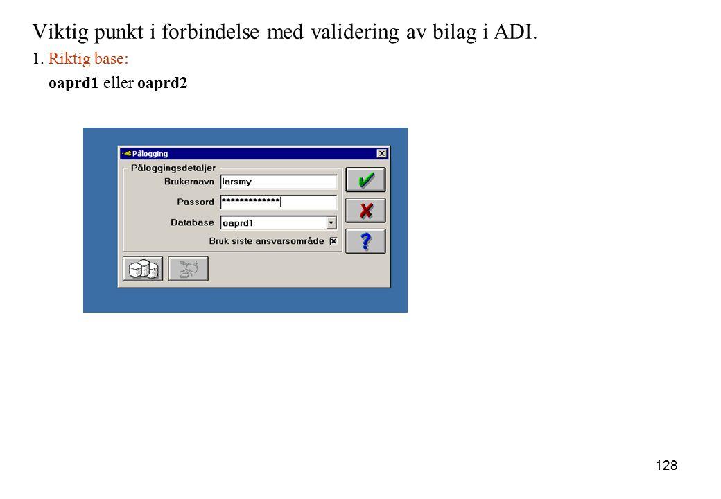 128 Viktig punkt i forbindelse med validering av bilag i ADI. 1. Riktig base: oaprd1 eller oaprd2