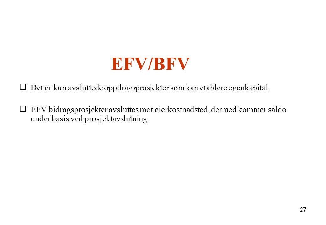 27 EFV/BFV  Det er kun avsluttede oppdragsprosjekter som kan etablere egenkapital.  EFV bidragsprosjekter avsluttes mot eierkostnadsted, dermed komm