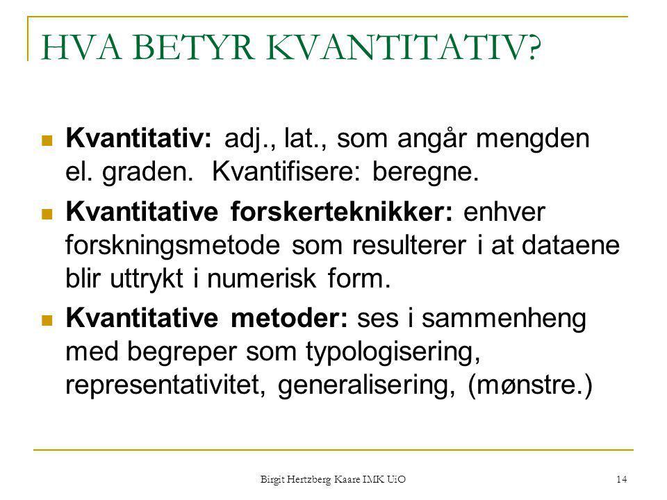 Birgit Hertzberg Kaare IMK UiO 14 HVA BETYR KVANTITATIV? Kvantitativ: adj., lat., som angår mengden el. graden. Kvantifisere: beregne. Kvantitative fo