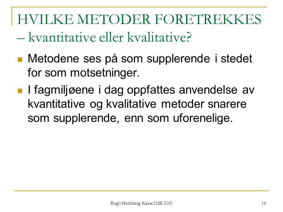 Birgit Hertzberg Kaare IMK UiO 16 HVILKE METODER FORETREKKES – kvantitative eller kvalitative? Metodene ses på som supplerende i stedet for som motset