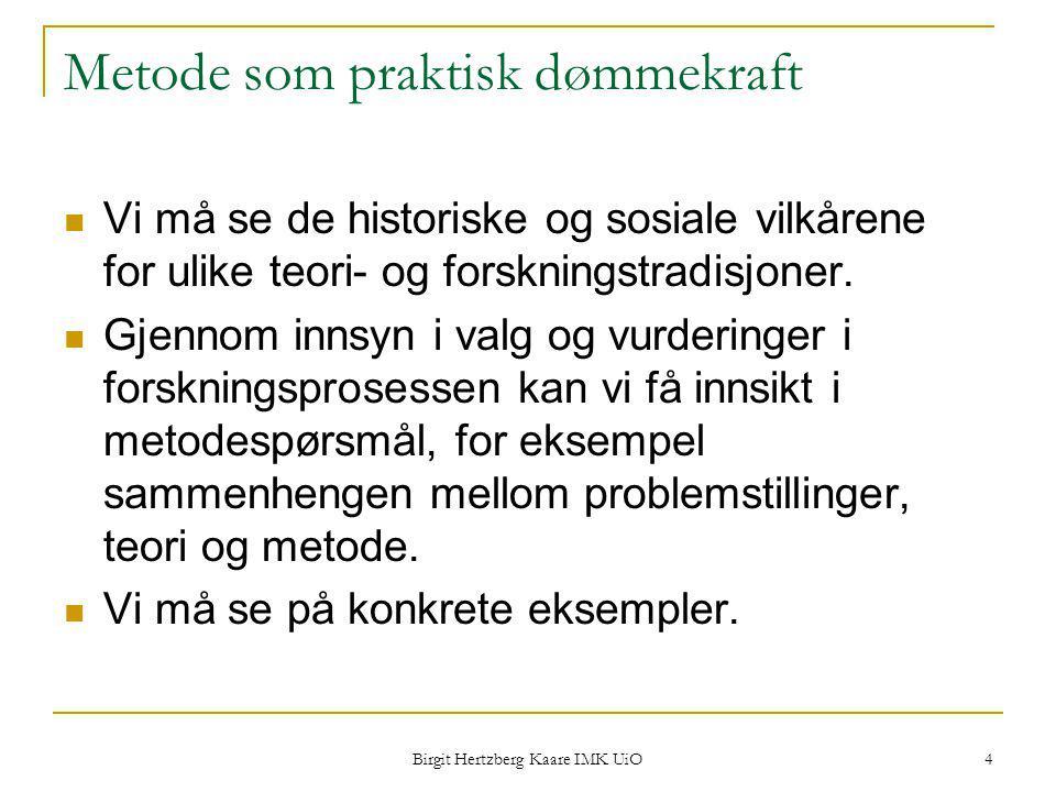Birgit Hertzberg Kaare IMK UiO 4 Metode som praktisk dømmekraft Vi må se de historiske og sosiale vilkårene for ulike teori- og forskningstradisjoner.