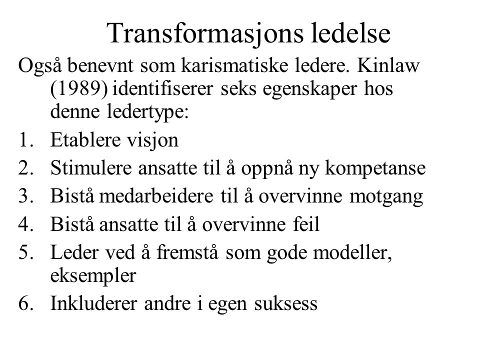 Transformasjons ledelse Også benevnt som karismatiske ledere. Kinlaw (1989) identifiserer seks egenskaper hos denne ledertype: 1.Etablere visjon 2.Sti