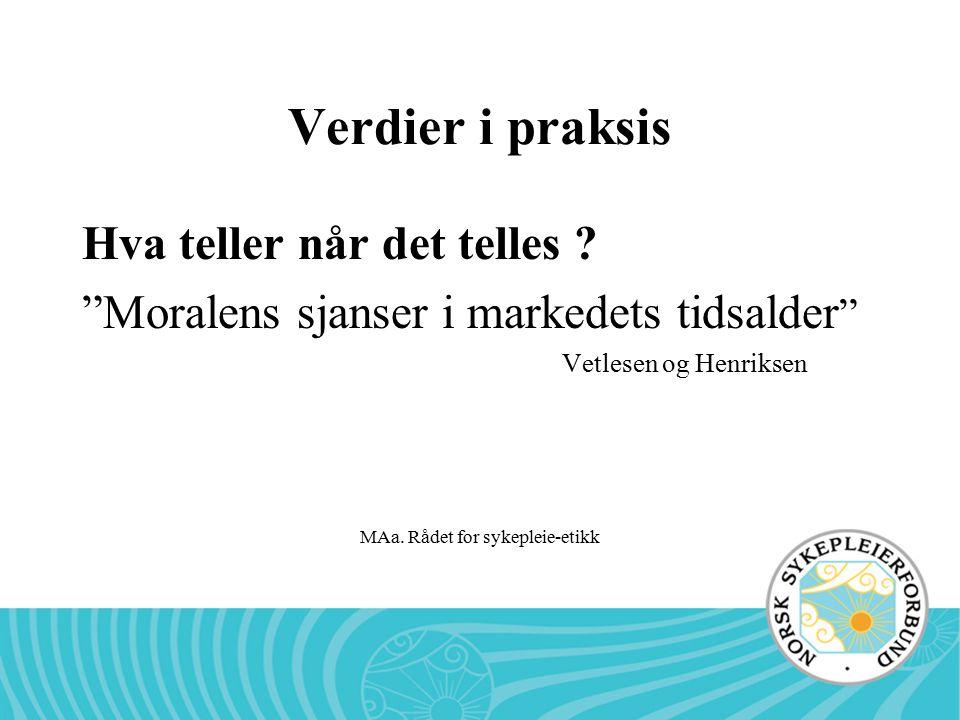 """MAa. Rådet for sykepleie-etikk Verdier i praksis Hva teller når det telles ? """"Moralens sjanser i markedets tidsalder """" Vetlesen og Henriksen"""