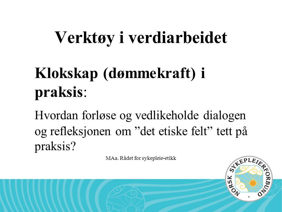 """MAa. Rådet for sykepleie-etikk Verktøy i verdiarbeidet Klokskap (dømmekraft) i praksis: Hvordan forløse og vedlikeholde dialogen og refleksjonen om """"d"""