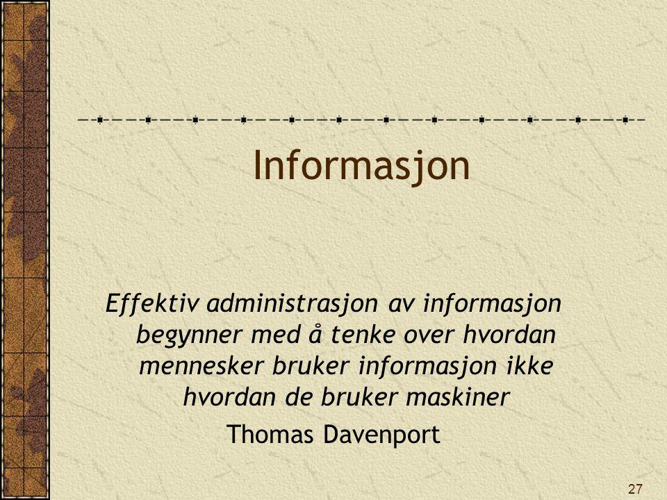 27 Informasjon Effektiv administrasjon av informasjon begynner med å tenke over hvordan mennesker bruker informasjon ikke hvordan de bruker maskiner T