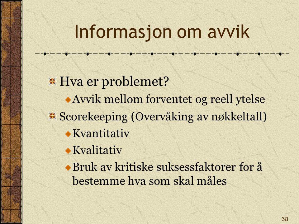 38 Informasjon om avvik Hva er problemet? Avvik mellom forventet og reell ytelse Scorekeeping (Overvåking av nøkkeltall) Kvantitativ Kvalitativ Bruk a
