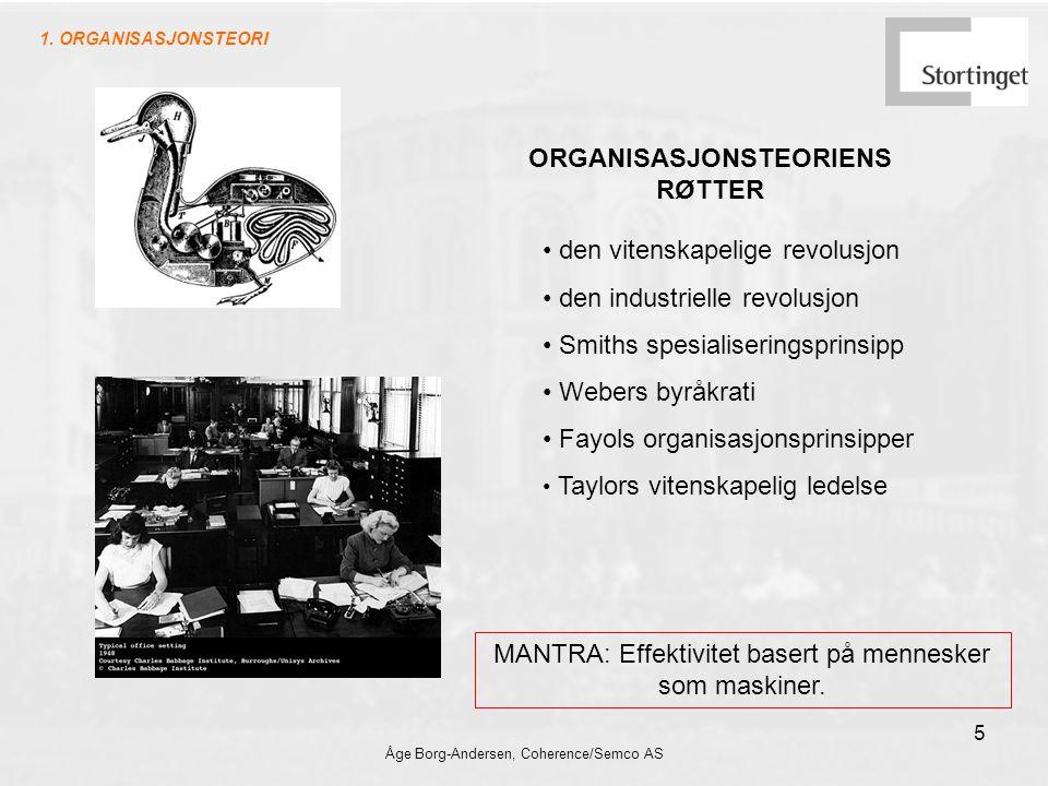 Åge Borg-Andersen, Coherence/Semco AS 5 ORGANISASJONSTEORIENS RØTTER den vitenskapelige revolusjon den industrielle revolusjon Smiths spesialiseringsprinsipp Webers byråkrati Fayols organisasjonsprinsipper Taylors vitenskapelig ledelse MANTRA: Effektivitet basert på mennesker som maskiner.