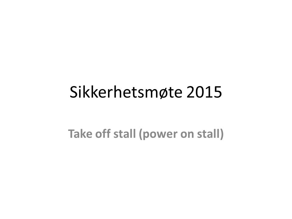 Sikkerhetsmøte 2015 Take off stall (power on stall)