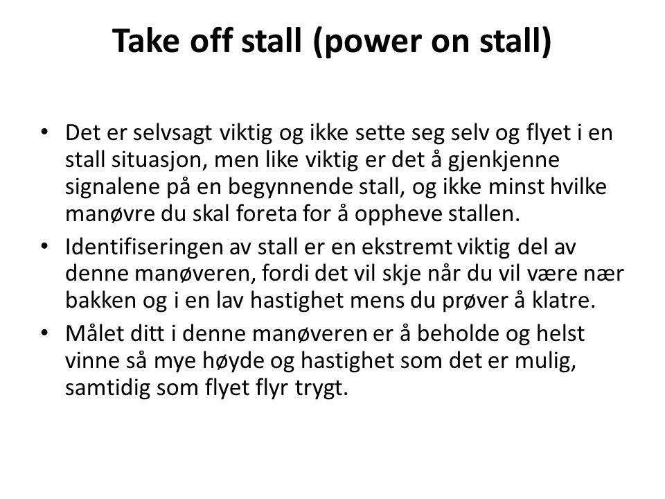 Take off stall (power on stall) Det er selvsagt viktig og ikke sette seg selv og flyet i en stall situasjon, men like viktig er det å gjenkjenne signalene på en begynnende stall, og ikke minst hvilke manøvre du skal foreta for å oppheve stallen.