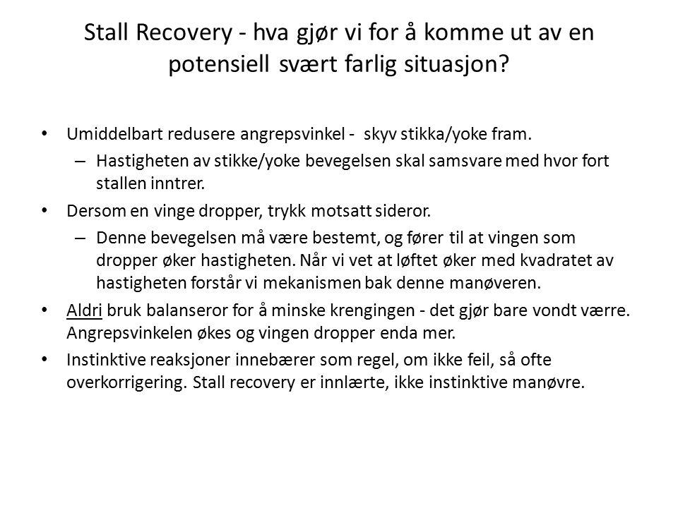 Stall Recovery - hva gjør vi for å komme ut av en potensiell svært farlig situasjon? Umiddelbart redusere angrepsvinkel - skyv stikka/yoke fram. – Has