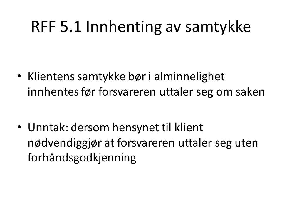 RFF 5.1 Innhenting av samtykke Klientens samtykke bør i alminnelighet innhentes før forsvareren uttaler seg om saken Unntak: dersom hensynet til klient nødvendiggjør at forsvareren uttaler seg uten forhåndsgodkjenning