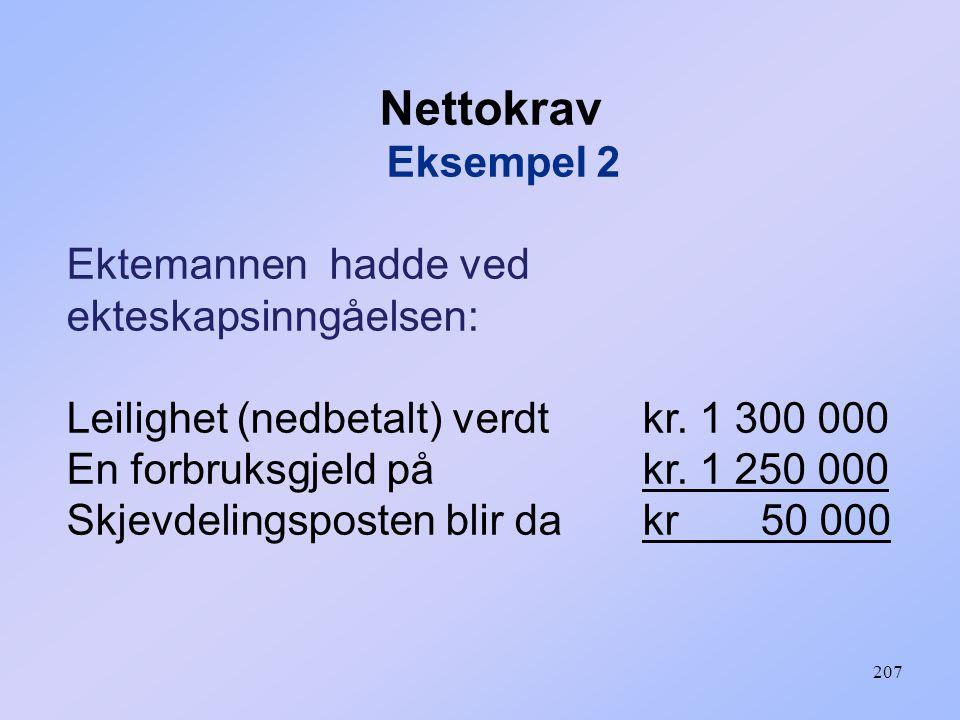 207 Nettokrav Eksempel 2 Ektemannen hadde ved ekteskapsinngåelsen: Leilighet (nedbetalt) verdt kr.