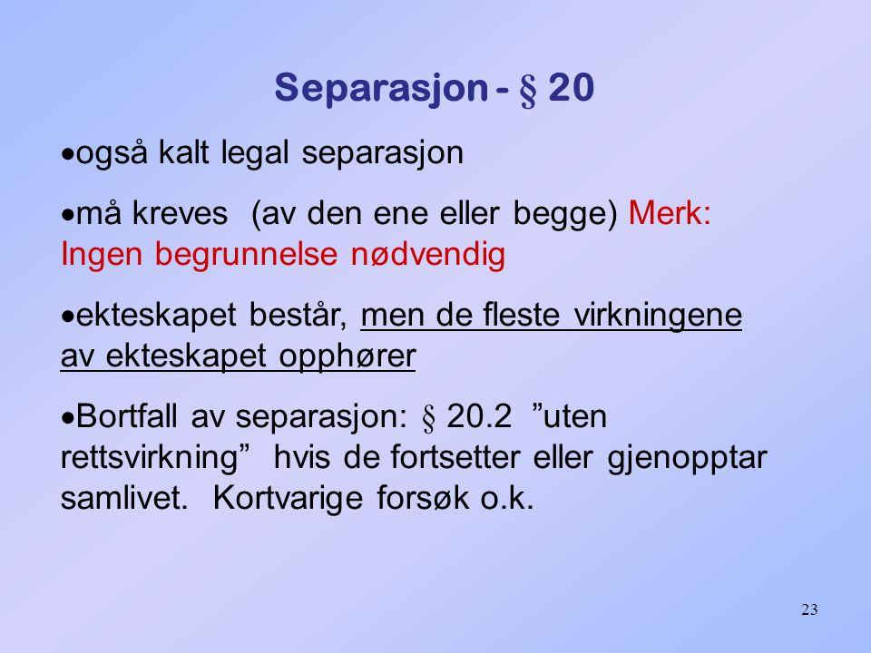 23 Separasjon - § 20  også kalt legal separasjon  må kreves (av den ene eller begge) Merk: Ingen begrunnelse nødvendig  ekteskapet består, men de fleste virkningene av ekteskapet opphører  Bortfall av separasjon: § 20.2 uten rettsvirkning hvis de fortsetter eller gjenopptar samlivet.