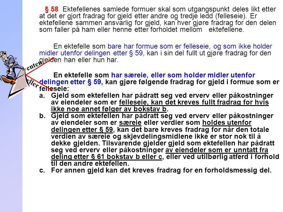 251 § 58 Ektefellenes samlede formuer skal som utgangspunkt deles likt etter at det er gjort fradrag for gjeld etter andre og tredje ledd (felleseie).