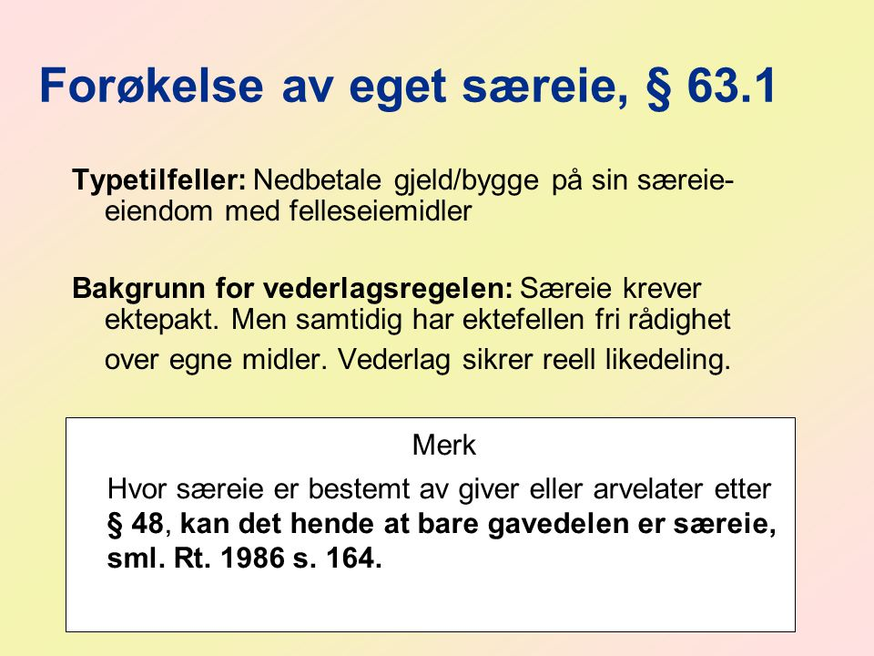 Forøkelse av eget særeie, § 63.1 Typetilfeller: Nedbetale gjeld/bygge på sin særeie- eiendom med felleseiemidler Bakgrunn for vederlagsregelen: Særeie krever ektepakt.