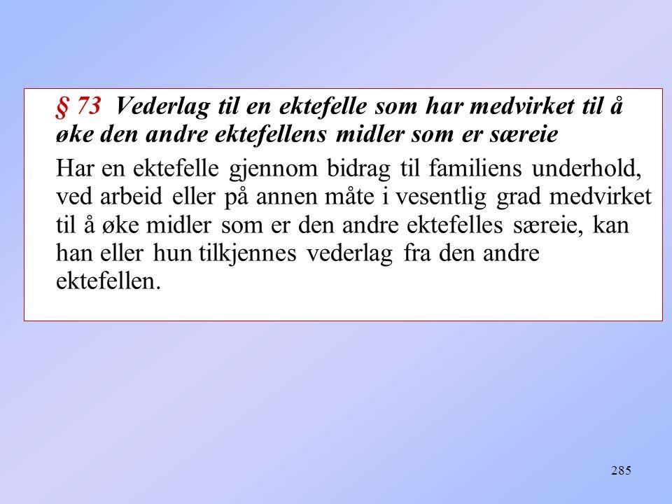 285 § 73 Vederlag til en ektefelle som har medvirket til å øke den andre ektefellens midler som er særeie Har en ektefelle gjennom bidrag til familiens underhold, ved arbeid eller på annen måte i vesentlig grad medvirket til å øke midler som er den andre ektefelles særeie, kan han eller hun tilkjennes vederlag fra den andre ektefellen.