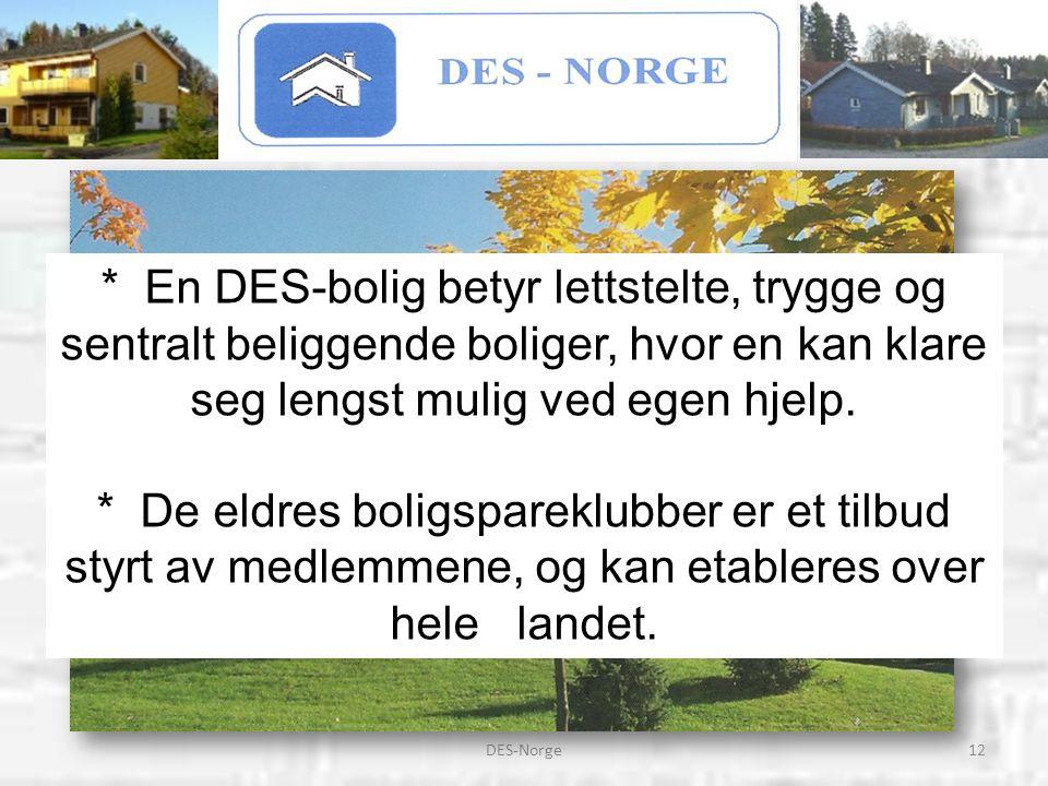 12DES-Norge * En DES-bolig betyr lettstelte, trygge og sentralt beliggende boliger, hvor en kan klare seg lengst mulig ved egen hjelp. * De eldres bol