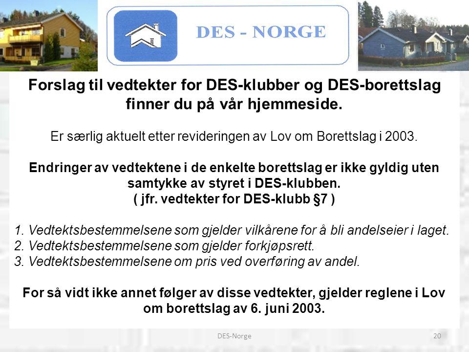 20DES-Norge Forslag til vedtekter for DES-klubber og DES-borettslag finner du på vår hjemmeside. Er særlig aktuelt etter revideringen av Lov om Borett