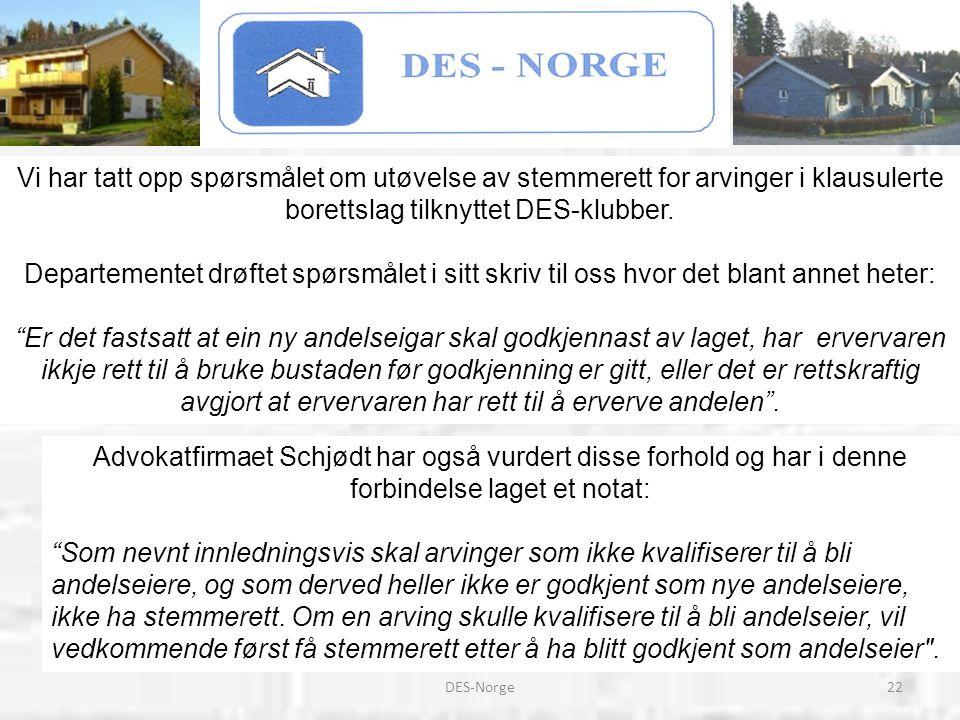 22DES-Norge Vi har tatt opp spørsmålet om utøvelse av stemmerett for arvinger i klausulerte borettslag tilknyttet DES-klubber. Departementet drøftet s