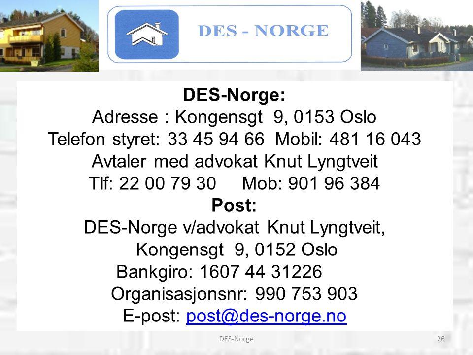 26DES-Norge DES-Norge: Adresse : Kongensgt 9, 0153 Oslo Telefon styret: 33 45 94 66 Mobil: 481 16 043 Avtaler med advokat Knut Lyngtveit Tlf: 22 00 79