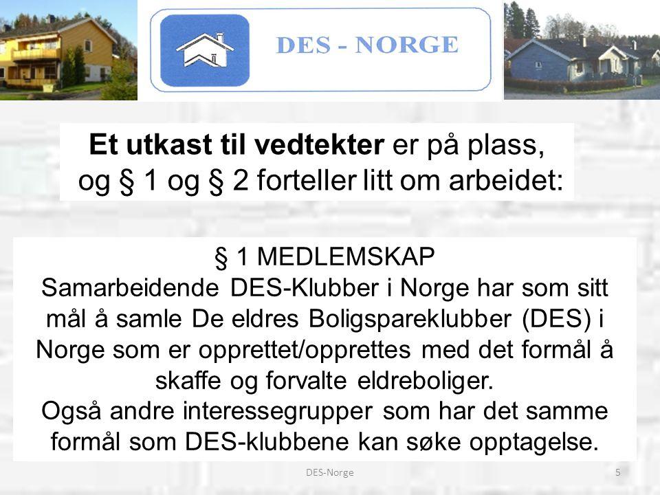 5DES-Norge § 1 MEDLEMSKAP Samarbeidende DES-Klubber i Norge har som sitt mål å samle De eldres Boligspareklubber (DES) i Norge som er opprettet/opprettes med det formål å skaffe og forvalte eldreboliger.