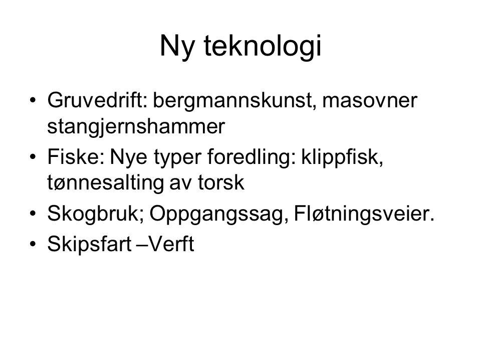Ny teknologi Gruvedrift: bergmannskunst, masovner stangjernshammer Fiske: Nye typer foredling: klippfisk, tønnesalting av torsk Skogbruk; Oppgangssag,