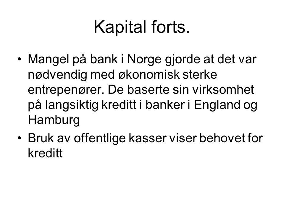 Kapital forts. Mangel på bank i Norge gjorde at det var nødvendig med økonomisk sterke entrepenører. De baserte sin virksomhet på langsiktig kreditt i