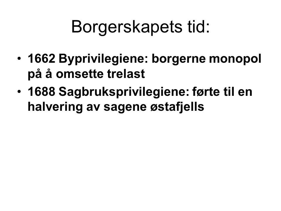 Borgerskapets tid: 1662 Byprivilegiene: borgerne monopol på å omsette trelast 1688 Sagbruksprivilegiene: førte til en halvering av sagene østafjells