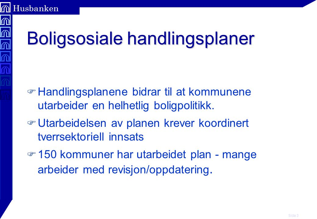 Side 3 Husbanken Boligsosiale handlingsplaner F Handlingsplanene bidrar til at kommunene utarbeider en helhetlig boligpolitikk.