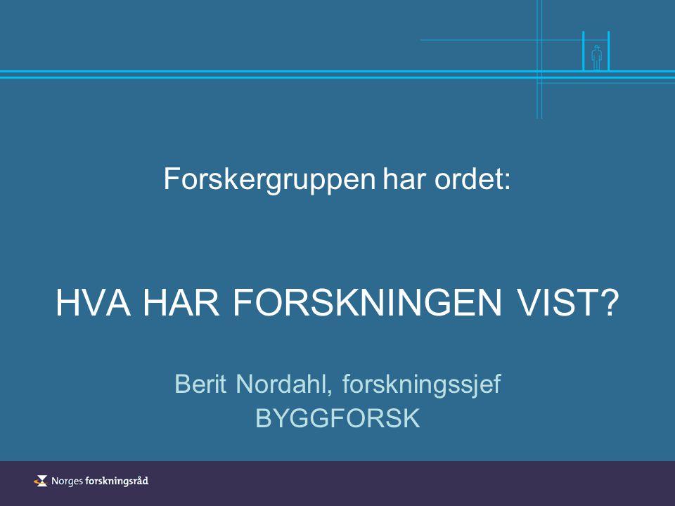 Forskergruppen har ordet: HVA HAR FORSKNINGEN VIST? Berit Nordahl, forskningssjef BYGGFORSK