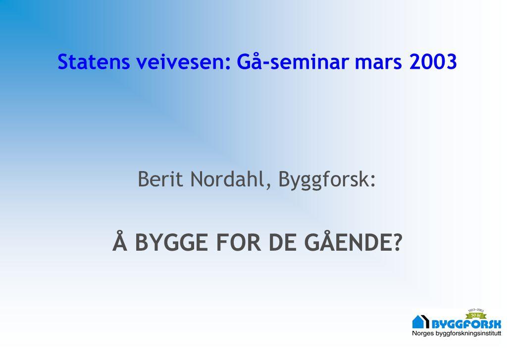 Statens veivesen: Gå-seminar mars 2003 Berit Nordahl, Byggforsk: Å BYGGE FOR DE GÅENDE