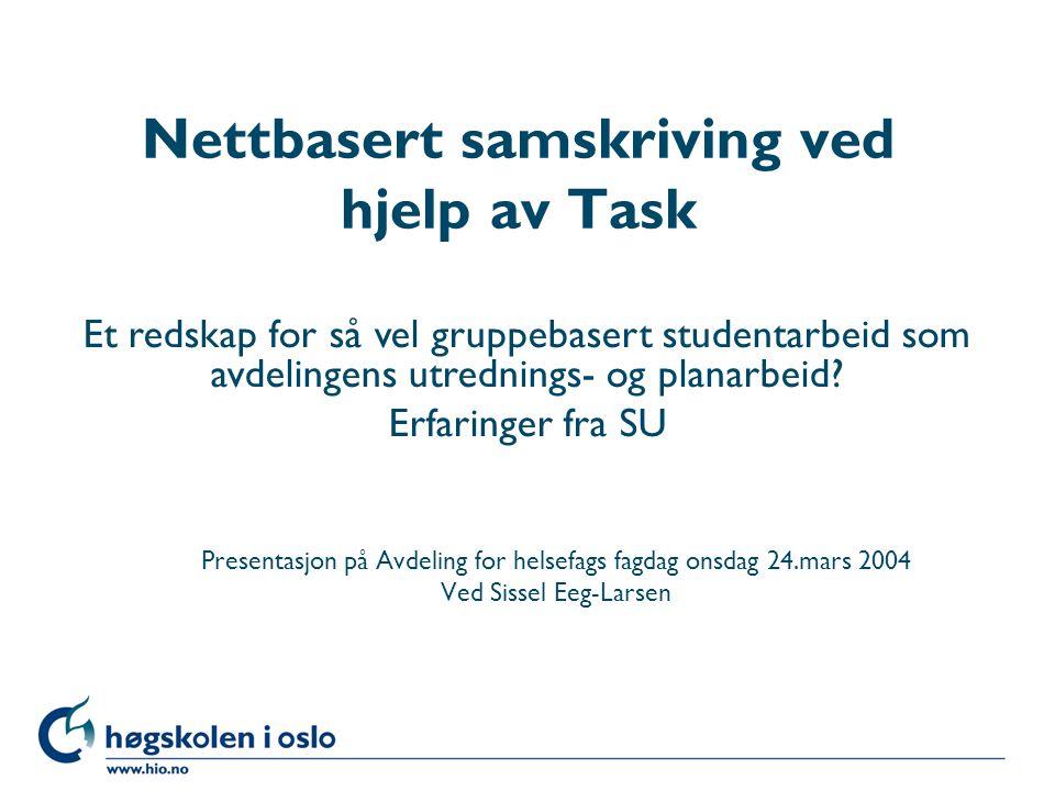 Høgskolen i Oslo Nettbasert samskriving ved hjelp av Task Presentasjon på Avdeling for helsefags fagdag onsdag 24.mars 2004 Ved Sissel Eeg-Larsen Et redskap for så vel gruppebasert studentarbeid som avdelingens utrednings- og planarbeid.