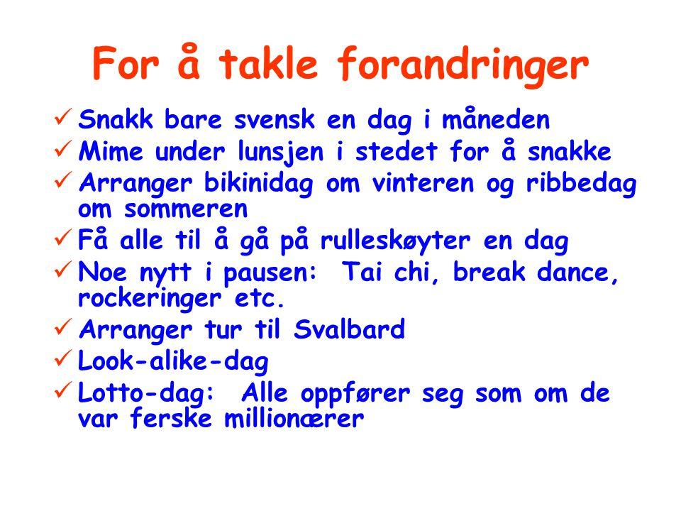 For å takle forandringer Snakk bare svensk en dag i måneden Mime under lunsjen i stedet for å snakke Arranger bikinidag om vinteren og ribbedag om sommeren Få alle til å gå på rulleskøyter en dag Noe nytt i pausen: Tai chi, break dance, rockeringer etc.