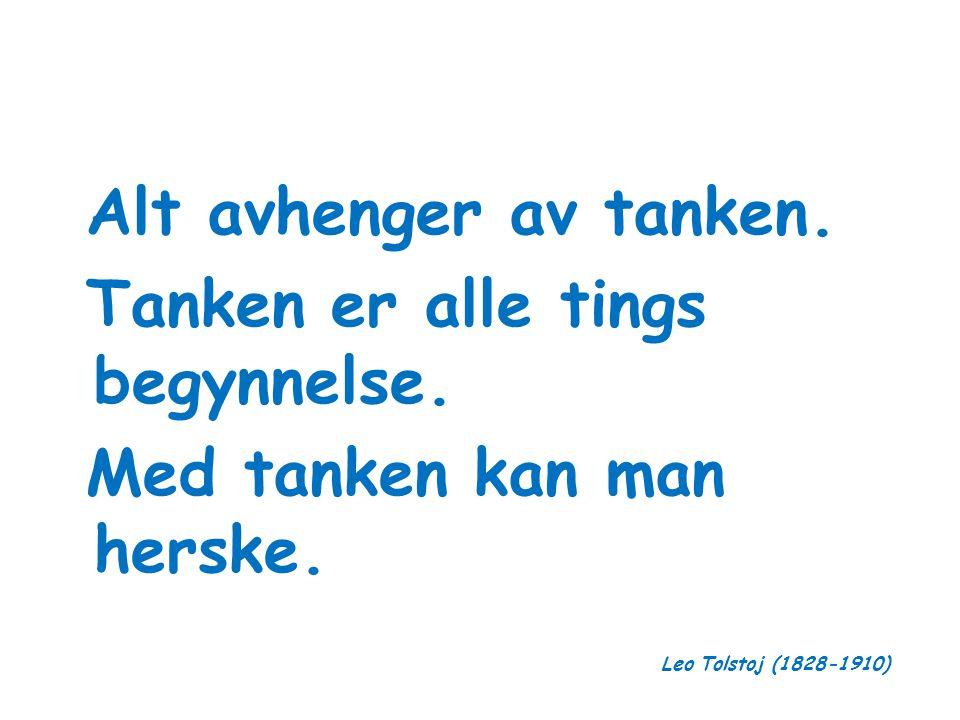 Alt avhenger av tanken. Tanken er alle tings begynnelse. Med tanken kan man herske. Leo Tolstoj (1828-1910)