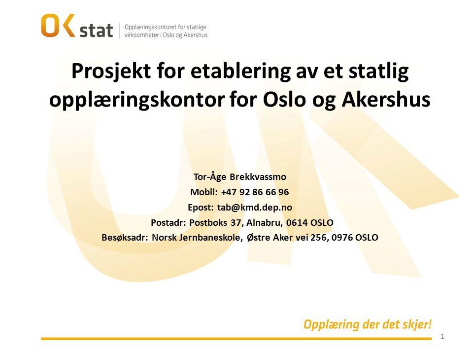 1 Prosjekt for etablering av et statlig opplæringskontor for Oslo og Akershus Tor-Åge Brekkvassmo Mobil: +47 92 86 66 96 Epost: tab@kmd.dep.no Postadr: Postboks 37, Alnabru, 0614 OSLO Besøksadr: Norsk Jernbaneskole, Østre Aker vei 256, 0976 OSLO