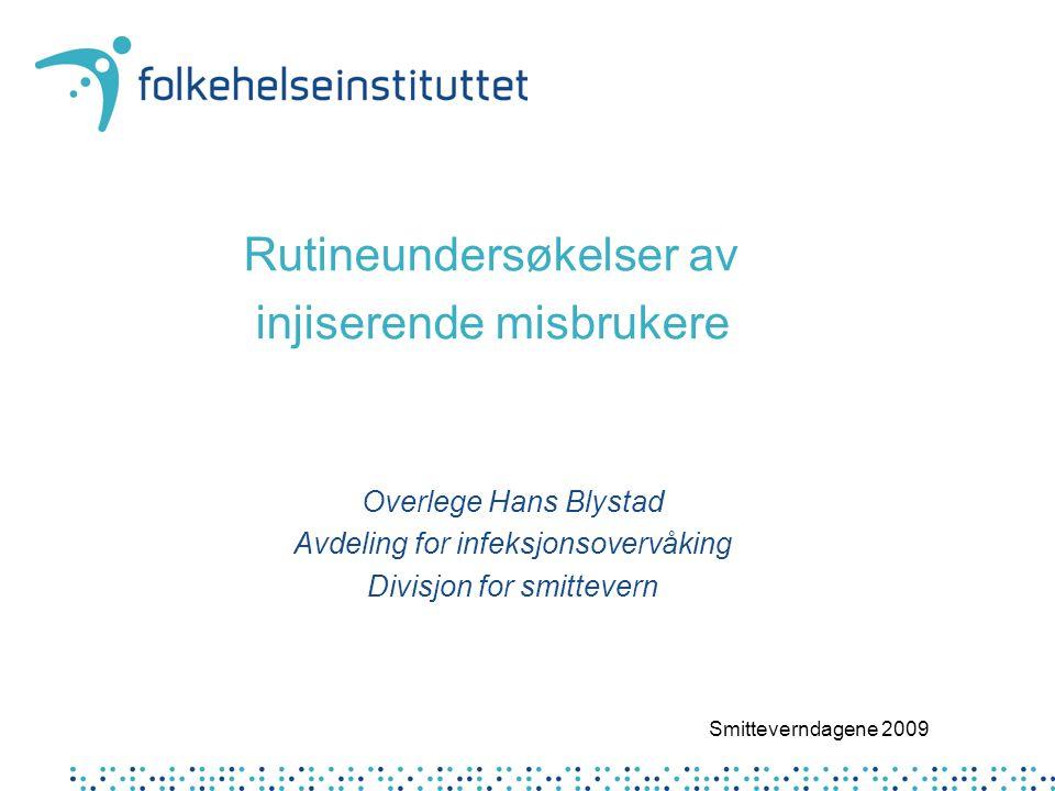 Rutineundersøkelser av injiserende misbrukere Overlege Hans Blystad Avdeling for infeksjonsovervåking Divisjon for smittevern Smitteverndagene 2009
